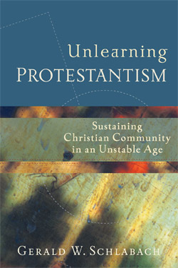 Unlearning Protestantism - Sustaining Christian Community in an Unstable Age
